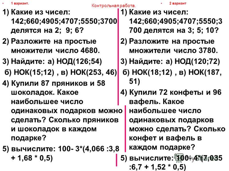 Контрольная работа. 1 вариант. 1)Какие из чисел: 142;660;4905;4707;5550;3700 делятся на 2; 9; 6? 2)Разложите на простые множители число 4680. 3)Найдите: а) НОД(126;54) б) НОК(15;12), в) НОК(253, 46) 4) Купили 87 пряников и 58 шоколадок. Какое наиболь