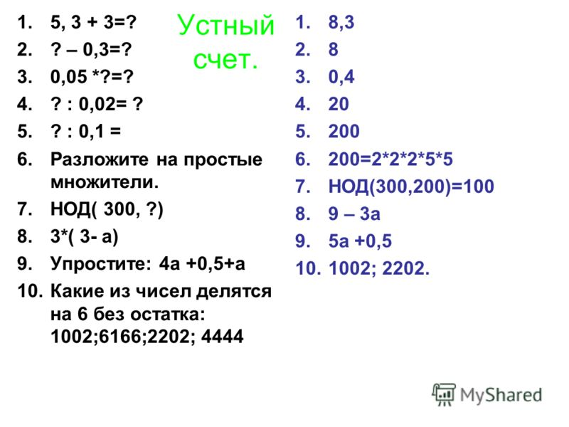 Устный счет. 1.5, 3 + 3=? 2.? – 0,3=? 3.0,05 *?=? 4.? : 0,02= ? 5.? : 0,1 = 6.Разложите на простые множители. 7.НОД( 300, ?) 8.3*( 3- а) 9.Упростите: 4а +0,5+а 10.Какие из чисел делятся на 6 без остатка: 1002;6166;2202; 4444 1.8,3 2.8 3.0,4 4.20 5.20