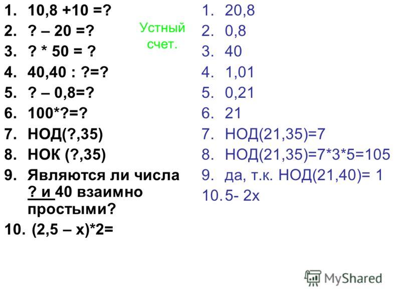 Устный счет. 1.10,8 +10 =? 2.? – 20 =? 3.? * 50 = ? 4.40,40 : ?=? 5.? – 0,8=? 6.100*?=? 7.НОД(?,35) 8.НОК (?,35) 9.Являются ли числа ? и 40 взаимно простыми? 10. (2,5 – х)*2= 1.20,8 2.0,8 3.40 4.1,01 5.0,21 6.21 7.НОД(21,35)=7 8.НОД(21,35)=7*3*5=105