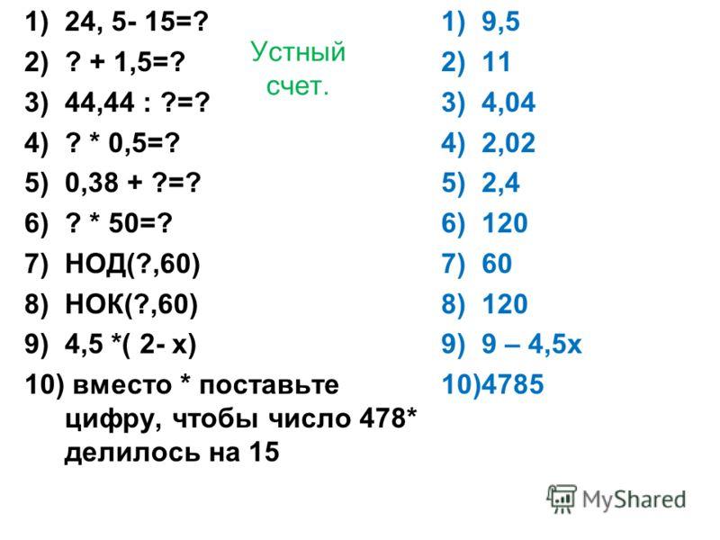 Устный счет. 1)24, 5- 15=? 2)? + 1,5=? 3)44,44 : ?=? 4)? * 0,5=? 5)0,38 + ?=? 6)? * 50=? 7)НОД(?,60) 8)НОК(?,60) 9)4,5 *( 2- х) 10) вместо * поставьте цифру, чтобы число 478* делилось на 15 1)9,5 2)11 3)4,04 4)2,02 5)2,4 6)120 7)60 8)120 9)9 – 4,5х 1