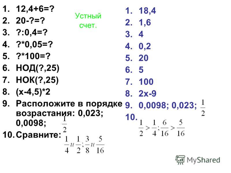 Устный счет. 1.12,4+6=? 2.20-?=? 3.?:0,4=? 4.?*0,05=? 5.?*100=? 6.НОД(?,25) 7.НОК(?,25) 8.(х-4,5)*2 9.Расположите в порядке возрастания: 0,023; 0,0098; 10.Сравните: 1.18,4 2.1,6 3.4 4.0,2 5.20 6.5 7.100 8.2х-9 9.0,0098; 0,023; 10.