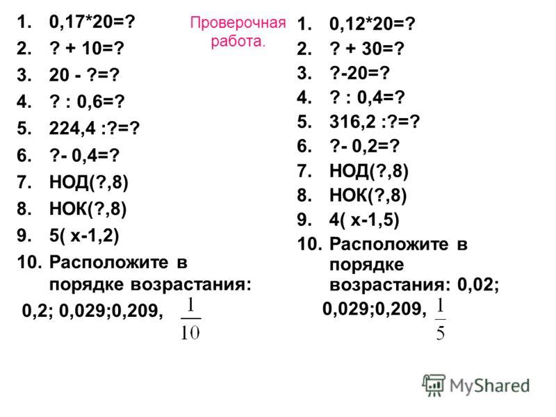 Проверочная работа. 1.0,17*20=? 2.? + 10=? 3.20 - ?=? 4.? : 0,6=? 5.224,4 :?=? 6.?- 0,4=? 7.НОД(?,8) 8.НОК(?,8) 9.5( х-1,2) 10.Расположите в порядке возрастания: 0,2; 0,029;0,209, 1.0,12*20=? 2.? + 30=? 3.?-20=? 4.? : 0,4=? 5.316,2 :?=? 6.?- 0,2=? 7.