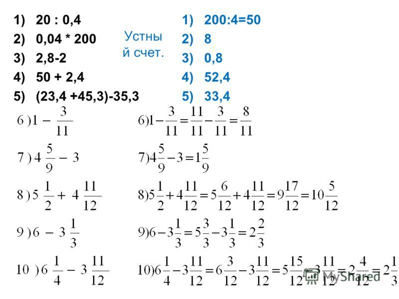 Устны й счет. 1)20 : 0,4 2)0,04 * 200 3)2,8-2 4)50 + 2,4 5)(23,4 +45,3)-35,3 1)200:4=50 2)8 3)0,8 4)52,4 5)33,4