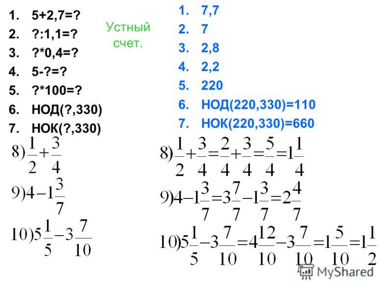 Устный счет. 1.5+2,7=? 2.?:1,1=? 3.?*0,4=? 4.5-?=? 5.?*100=? 6.НОД(?,330) 7.НОК(?,330) 1.7,7 2.7 3.2,8 4.2,2 5.220 6.НОД(220,330)=110 7.НОК(220,330)=660