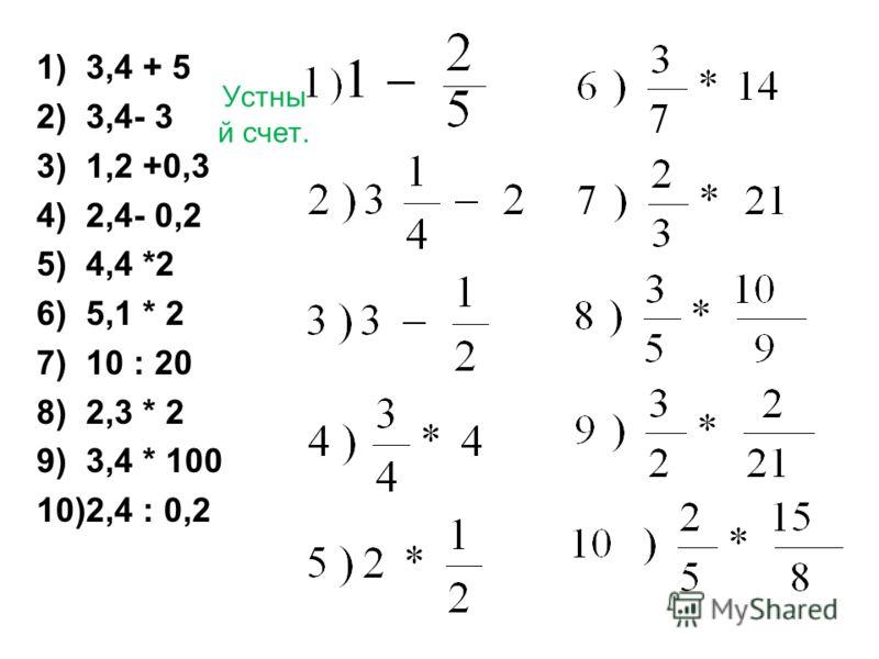 Устны й счет. 1)3,4 + 5 2)3,4- 3 3)1,2 +0,3 4)2,4- 0,2 5)4,4 *2 6)5,1 * 2 7)10 : 20 8)2,3 * 2 9)3,4 * 100 10)2,4 : 0,2