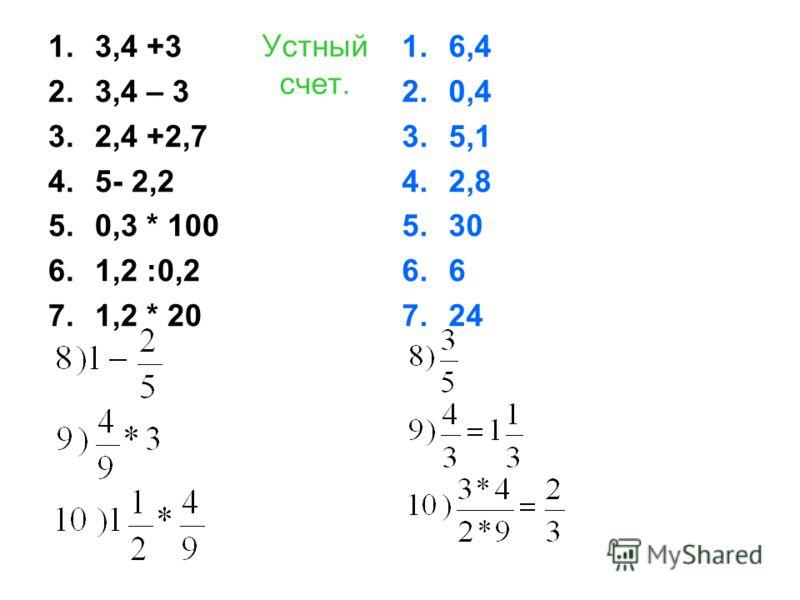 Устный счет. 1.3,4 +3 2.3,4 – 3 3.2,4 +2,7 4.5- 2,2 5.0,3 * 100 6.1,2 :0,2 7.1,2 * 20 1.6,4 2.0,4 3.5,1 4.2,8 5.30 6.6 7.24