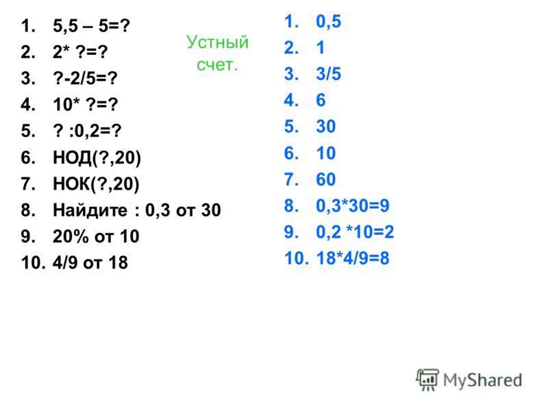 Устный счет. 1.5,5 – 5=? 2.2* ?=? 3.?-2/5=? 4.10* ?=? 5.? :0,2=? 6.НОД(?,20) 7.НОК(?,20) 8.Найдите : 0,3 от 30 9.20% от 10 10.4/9 от 18 1.0,5 2.1 3.3/5 4.6 5.30 6.10 7.60 8.0,3*30=9 9.0,2 *10=2 10.18*4/9=8