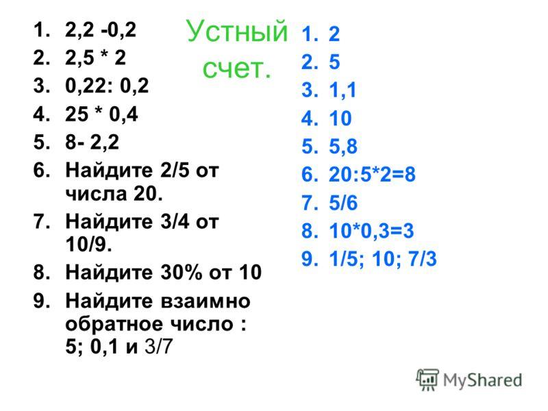 Устный счет. 1.2,2 -0,2 2.2,5 * 2 3.0,22: 0,2 4.25 * 0,4 5.8- 2,2 6.Найдите 2/5 от числа 20. 7.Найдите 3/4 от 10/9. 8.Найдите 30% от 10 9.Найдите взаимно обратное число : 5; 0,1 и 3/7 1.2 2.5 3.1,1 4.10 5.5,8 6.20:5*2=8 7.5/6 8.10*0,3=3 9.1/5; 10; 7/