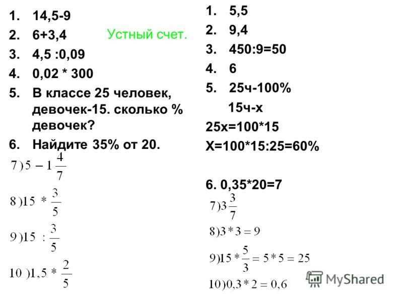 Устный счет. 1.14,5-9 2.6+3,4 3.4,5 :0,09 4.0,02 * 300 5.В классе 25 человек, девочек-15. сколько % девочек? 6.Найдите 35% от 20. 1.5,5 2.9,4 3.450:9=50 4.6 5.25ч-100% 15ч-х 25х=100*15 Х=100*15:25=60% 6. 0,35*20=7
