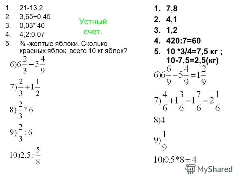 Устный счет. 1.21-13,2 2.3,65+0,45 3.0,03* 40 4.4,2:0,07 5.¾ -желтые яблоки. Сколько красных яблок, всего 10 кг яблок? 1.7,8 2.4,1 3.1,2 4.420:7=60 5.10 *3/4=7,5 кг ; 10-7,5=2,5(кг)