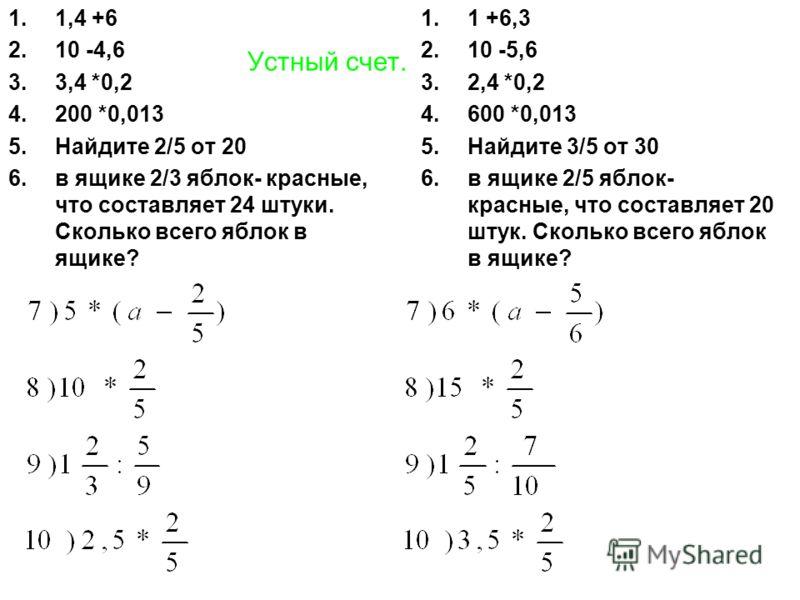 Устный счет. 1.1,4 +6 2.10 -4,6 3.3,4 *0,2 4.200 *0,013 5.Найдите 2/5 от 20 6.в ящике 2/3 яблок- красные, что составляет 24 штуки. Сколько всего яблок в ящике? 1.1 +6,3 2.10 -5,6 3.2,4 *0,2 4.600 *0,013 5.Найдите 3/5 от 30 6.в ящике 2/5 яблок- красны