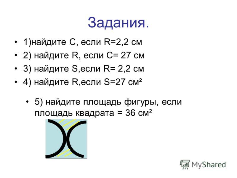 Задания. 1)найдите С, если R=2,2 см 2) найдите R, если С= 27 см 3) найдите S,если R= 2,2 см 4) найдите R,если S=27 см² 5) найдите площадь фигуры, если площадь квадрата = 36 см²