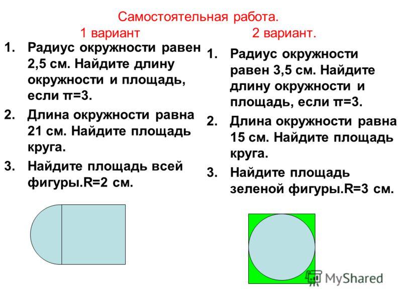 Самостоятельная работа. 1 вариант 2 вариант. 1.Радиус окружности равен 2,5 см. Найдите длину окружности и площадь, если π=3. 2.Длина окружности равна 21 см. Найдите площадь круга. 3.Найдите площадь всей фигуры.R=2 см. 1.Радиус окружности равен 3,5 см