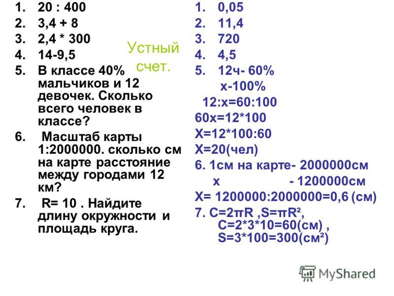 Устный счет. 1.20 : 400 2.3,4 + 8 3.2,4 * 300 4.14-9,5 5.В классе 40% мальчиков и 12 девочек. Сколько всего человек в классе? 6. Масштаб карты 1:2000000. сколько см на карте расстояние между городами 12 км? 7. R= 10. Найдите длину окружности и площад