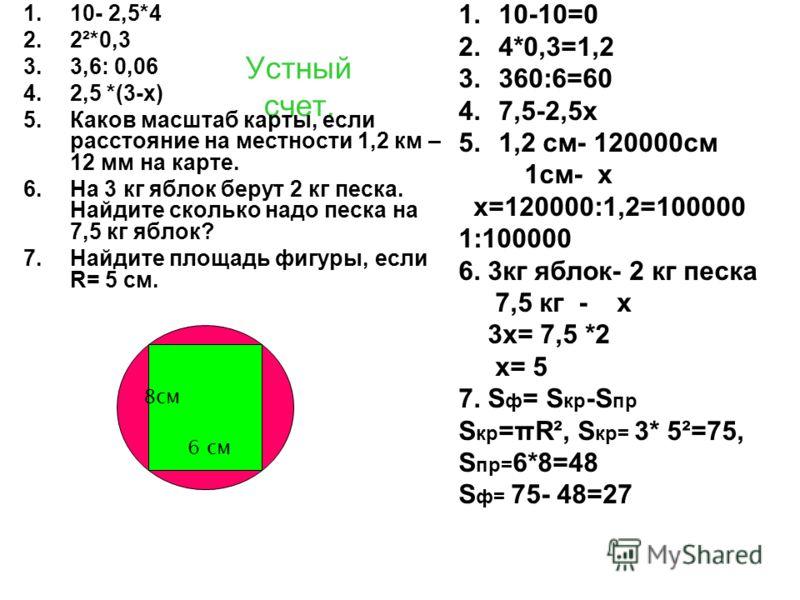 Устный счет. 1.10- 2,5*4 2.2²*0,3 3.3,6: 0,06 4.2,5 *(3-х) 5.Каков масштаб карты, если расстояние на местности 1,2 км – 12 мм на карте. 6.На 3 кг яблок берут 2 кг песка. Найдите сколько надо песка на 7,5 кг яблок? 7.Найдите площадь фигуры, если R= 5