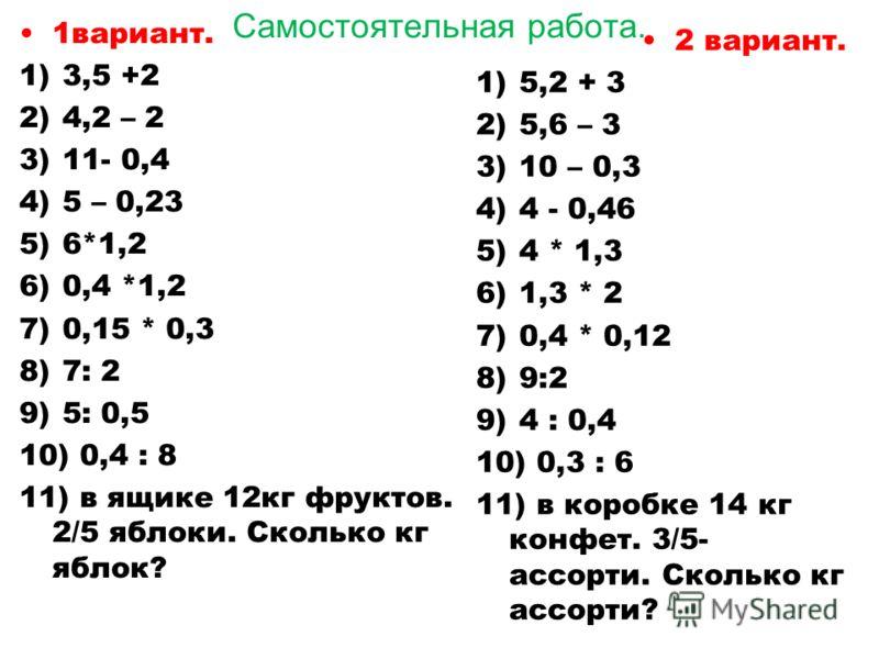 Самостоятельная работа. 1вариант. 1) 3,5 +2 2) 4,2 – 2 3) 11- 0,4 4) 5 – 0,23 5) 6*1,2 6) 0,4 *1,2 7) 0,15 * 0,3 8) 7: 2 9) 5: 0,5 10) 0,4 : 8 11) в ящике 12кг фруктов. 2/5 яблоки. Сколько кг яблок? 2 вариант. 1) 5,2 + 3 2) 5,6 – 3 3) 10 – 0,3 4) 4 -
