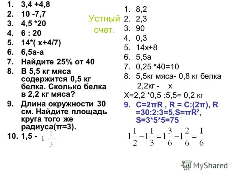 Устный счет. 1.3,4 +4,8 2.10 -7,7 3.4,5 *20 4.6 : 20 5.14*( х+4/7) 6.6,5а-а 7.Найдите 25% от 40 8.В 5,5 кг мяса содержится 0,5 кг белка. Сколько белка в 2,2 кг мяса? 9.Длина окружности 30 см. Найдите площадь круга того же радиуса(π3). 10.1,5 - 1.8,2