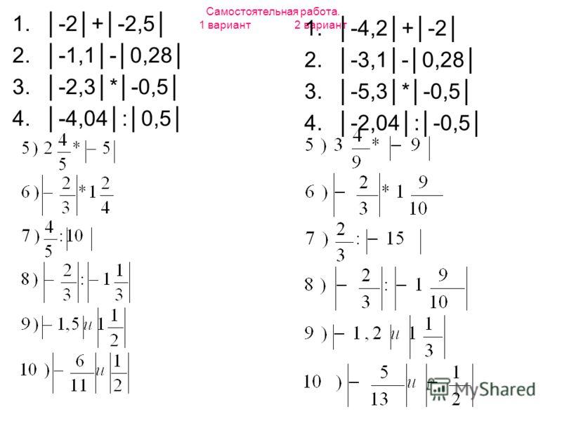 Самостоятельная работа. 1 вариант 2 вариант 1.-2+-2,5 2.-1,1-0,28 3.-2,3*-0,5 4.-4,04:0,5 1.-4,2+-2 2.-3,1-0,28 3.-5,3*-0,5 4.-2,04:-0,5