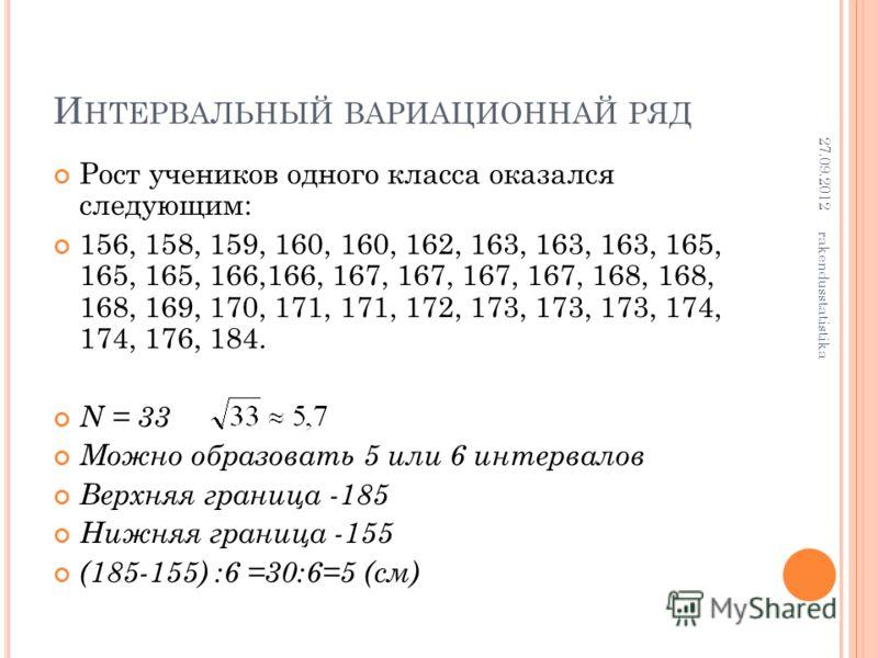 И НТЕРВАЛЬНЫЙ ВАРИАЦИОННАЙ РЯД Рост учеников одного класса оказался следующим: 156, 158, 159, 160, 160, 162, 163, 163, 163, 165, 165, 165, 166,166, 167, 167, 167, 167, 168, 168, 168, 169, 170, 171, 171, 172, 173, 173, 173, 174, 174, 176, 184. N = 33