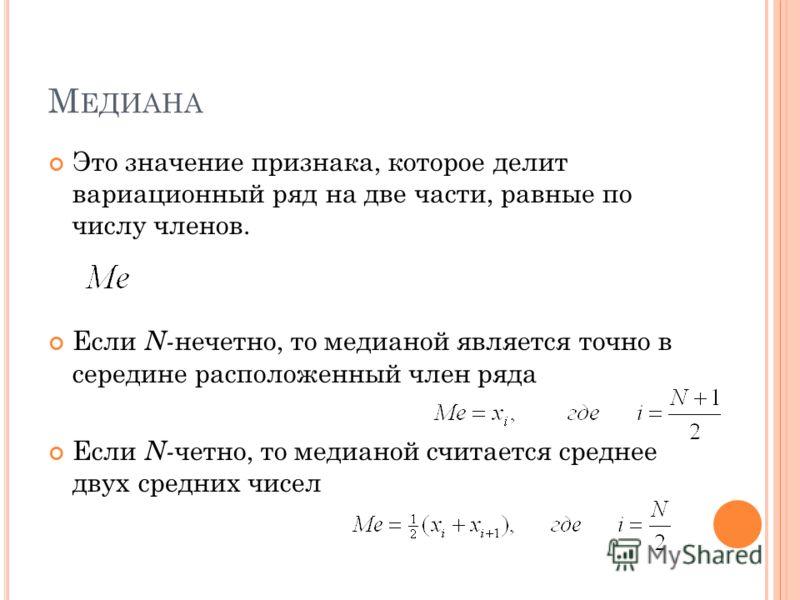 М ЕДИАНА Это значение признака, которое делит вариационный ряд на две части, равные по числу членов. Если N- нечетно, то медианой является точно в середине расположенный член ряда Если N- четно, то медианой считается среднее двух средних чисел