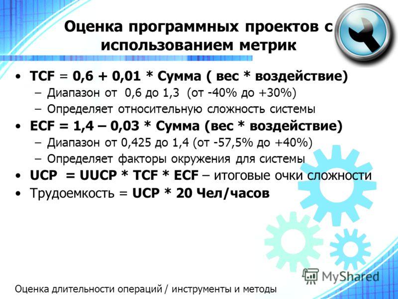 Оценка программных проектов с использованием метрик TCF = 0,6 + 0,01 * Сумма ( вес * воздействие) –Диапазон от 0,6 до 1,3 (от -40% до +30%) –Определяет относительную сложность системы ECF = 1,4 – 0,03 * Сумма (вес * воздействие) –Диапазон от 0,425 до