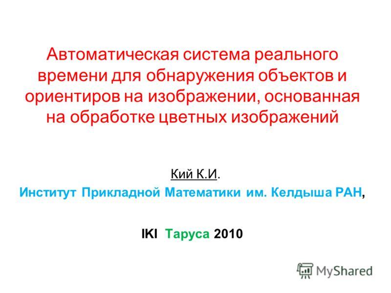 Автоматическая система реального времени для обнаружения объектов и ориентиров на изображении, основанная на обработке цветных изображений Кий К.И. Институт Прикладной Математики им. Келдыша РАН, IKI Таруса 2010