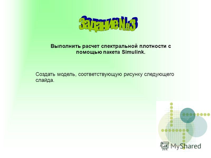 Выполнить расчет спектральной плотности с помощью пакета Simulink. Создать модель, соответствующую рисунку следующего слайда.