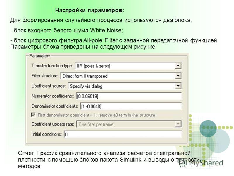 Для формирования случайного процесса используются два блока: - блок входного белого шума White Noise; - блок цифрового фильтра All-pole Filter с заданной передаточной функцией Параметры блока приведены на следующем рисунке Настройки параметров: Отчет