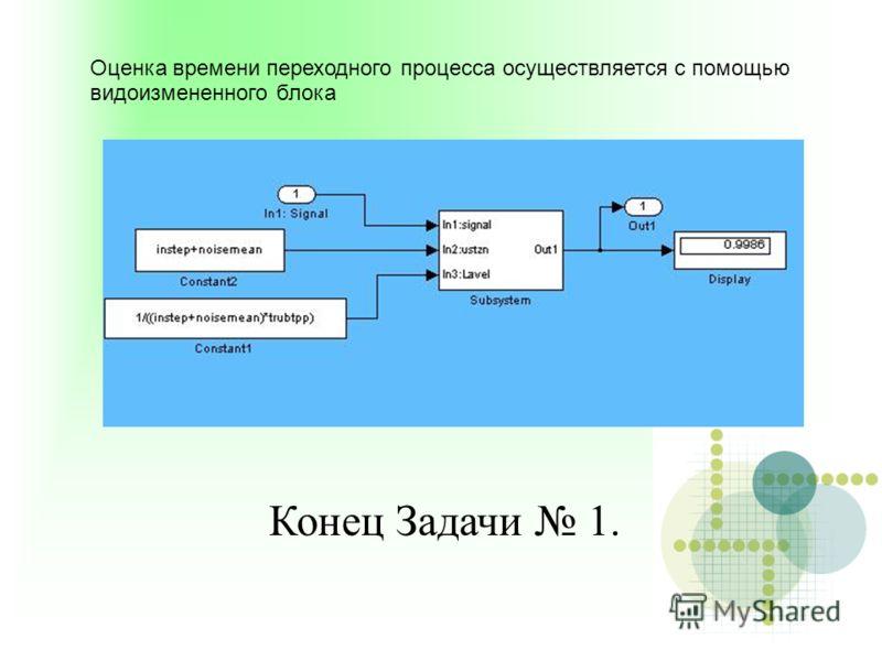 Оценка времени переходного процесса осуществляется с помощью видоизмененного блока Конец Задачи 1.