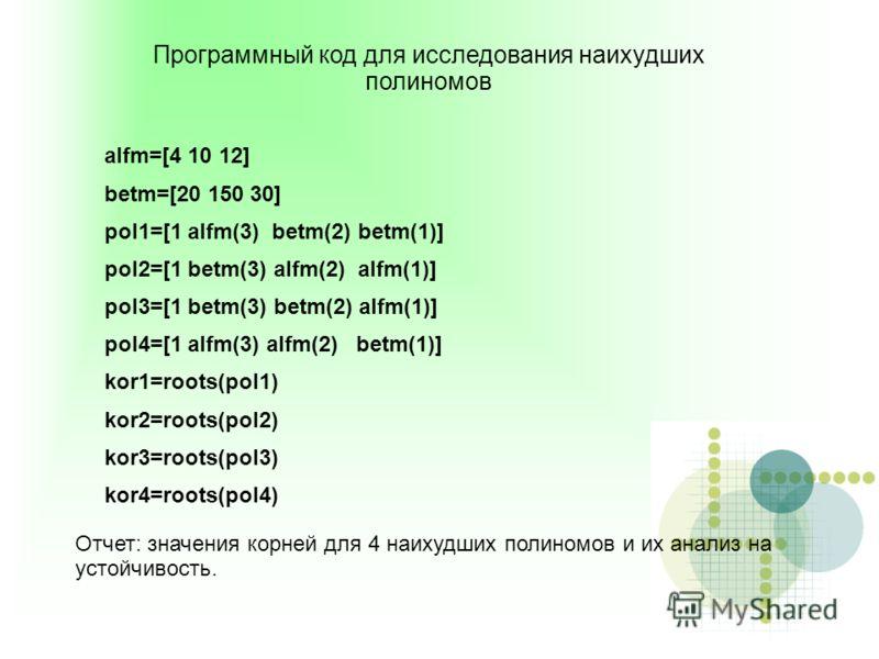 Программный код для исследования наихудших полиномов alfm=[4 10 12] betm=[20 150 30] pol1=[1 alfm(3) betm(2) betm(1)] pol2=[1 betm(3) alfm(2) alfm(1)] pol3=[1 betm(3) betm(2) alfm(1)] pol4=[1 alfm(3) alfm(2) betm(1)] kor1=roots(pol1) kor2=roots(pol2)