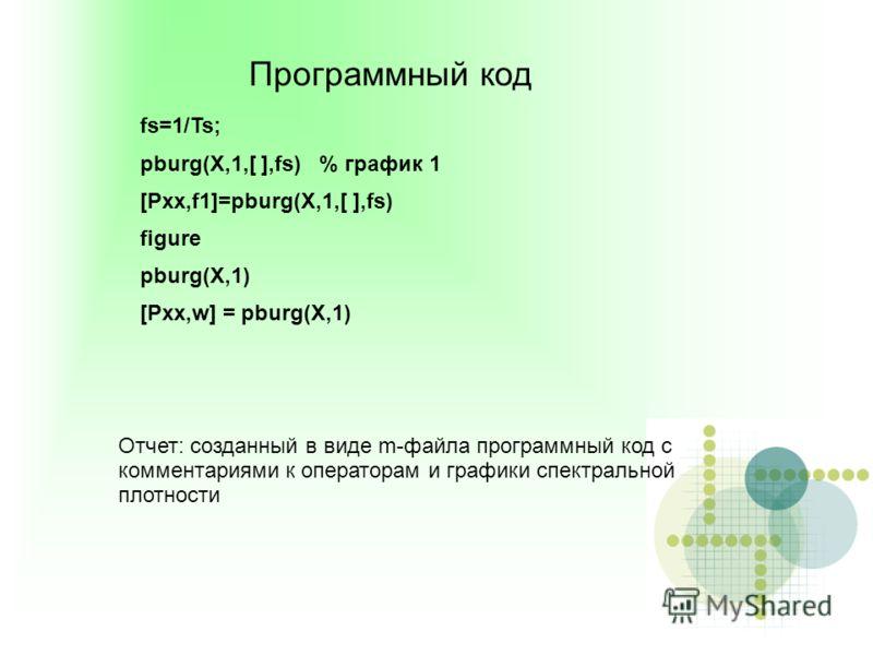 Программный код fs=1/Ts; pburg(X,1,[ ],fs) % график 1 [Pxx,f1]=pburg(X,1,[ ],fs) figure pburg(X,1) [Pxx,w] = pburg(X,1) Отчет: созданный в виде m-файла программный код с комментариями к операторам и графики спектральной плотности