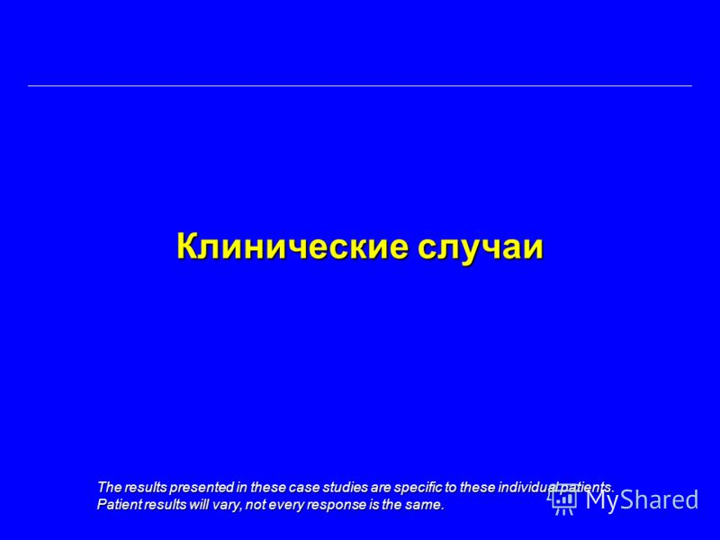 Клинические случаи The results presented in these case studies are specific to these individual patients. Patient results will vary, not every response is the same.