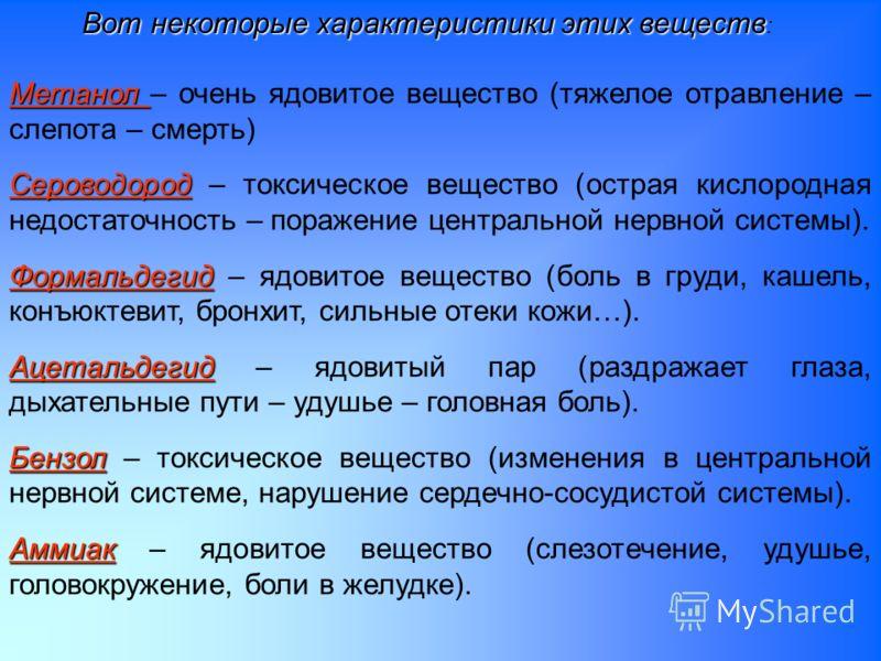 Вот некоторые характеристики этих веществ Вот некоторые характеристики этих веществ : Метанол Метанол – очень ядовитое вещество (тяжелое отравление – слепота – смерть) Сероводород Сероводород – токсическое вещество (острая кислородная недостаточность