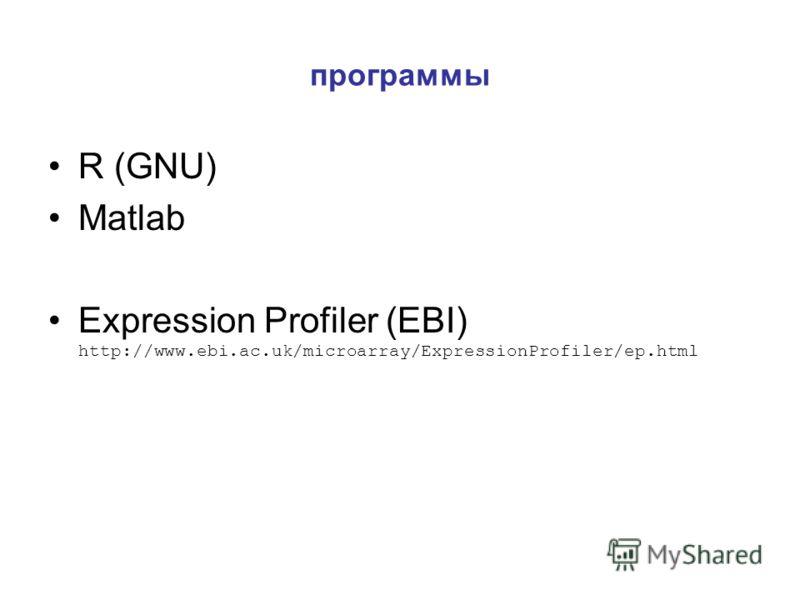 программы R (GNU) Matlab Expression Profiler (EBI) http://www.ebi.ac.uk/microarray/ExpressionProfiler/ep.html