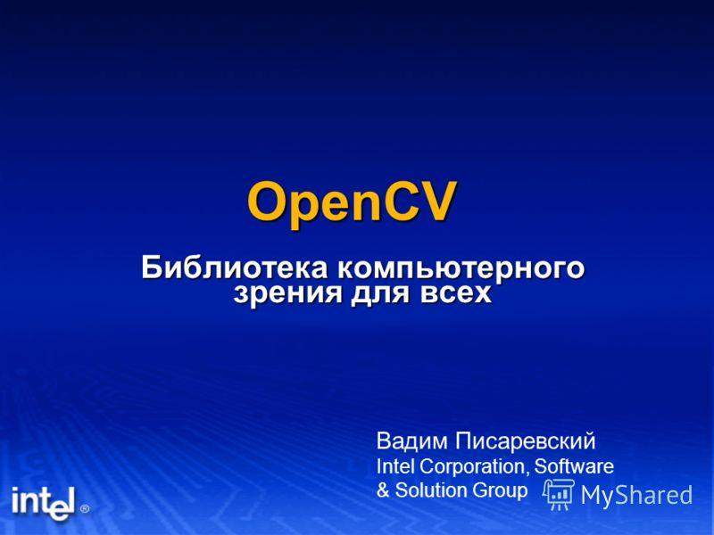 OpenCV Библиотека компьютерного зрения для всех Вадим Писаревский Intel Corporation, Software & Solution Group