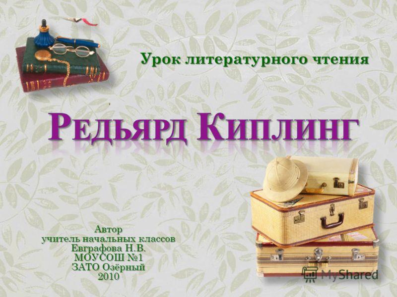 Автор учитель начальных классов Евграфова Н.В. МОУСОШ 1 ЗАТО Озёрный 2010 Урок литературного чтения