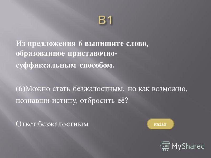 Из предложения 6 выпишите слово, образованное приставочно - суффиксальным способом. (6) Можно стать безжалостным, но как возможно, познавши истину, отбросить её ? Ответ : безжалостным назад