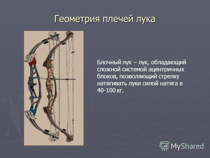 Геометрия плечей лука Блочный лук – лук, обладающий сложной системой ацентричных блоков, позволяющий стрелку натягивать луки силой натяга в 40-100 кг.