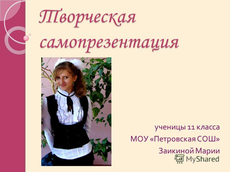 Творческая самопрезентация ученицы 11 класса МОУ « Петровская СОШ » Заикиной Марии