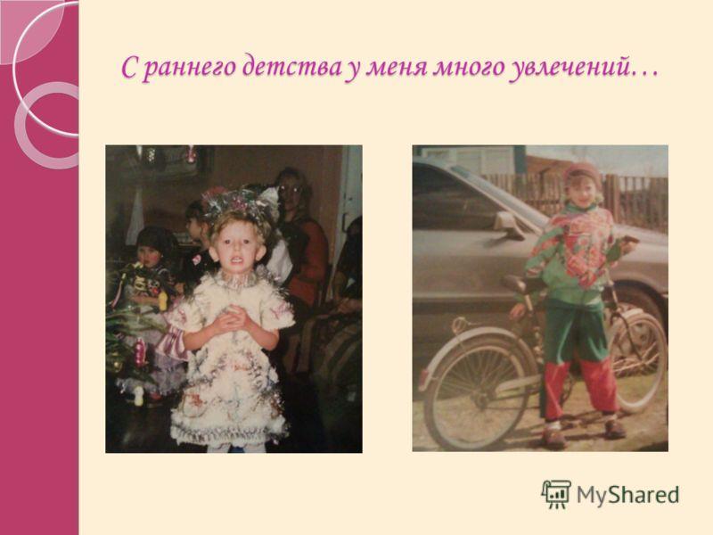 С раннего детства у меня много увлечений…