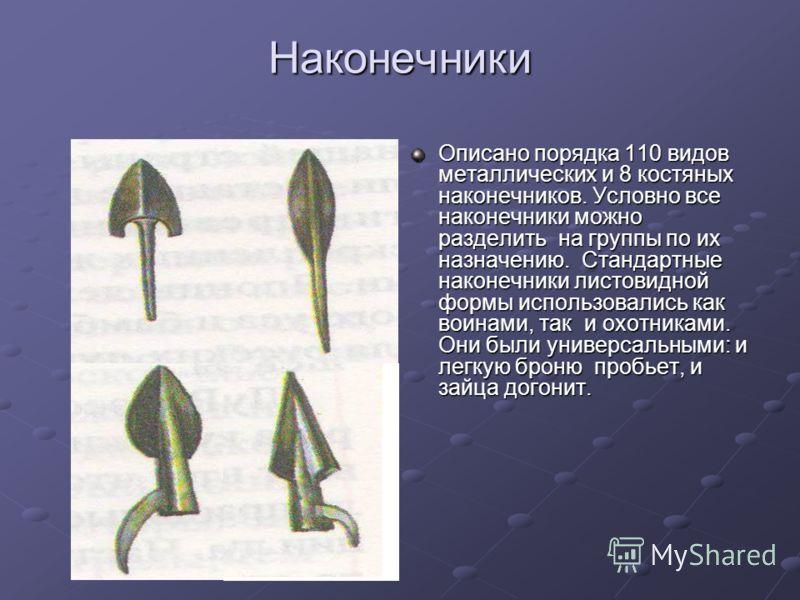 Наконечники Описано порядка 110 видов металлических и 8 костяных наконечников. Условно все наконечники можно разделить на группы по их назначению. Стандартные наконечники листовидной формы использовались как воинами, так и охотниками. Они были универ