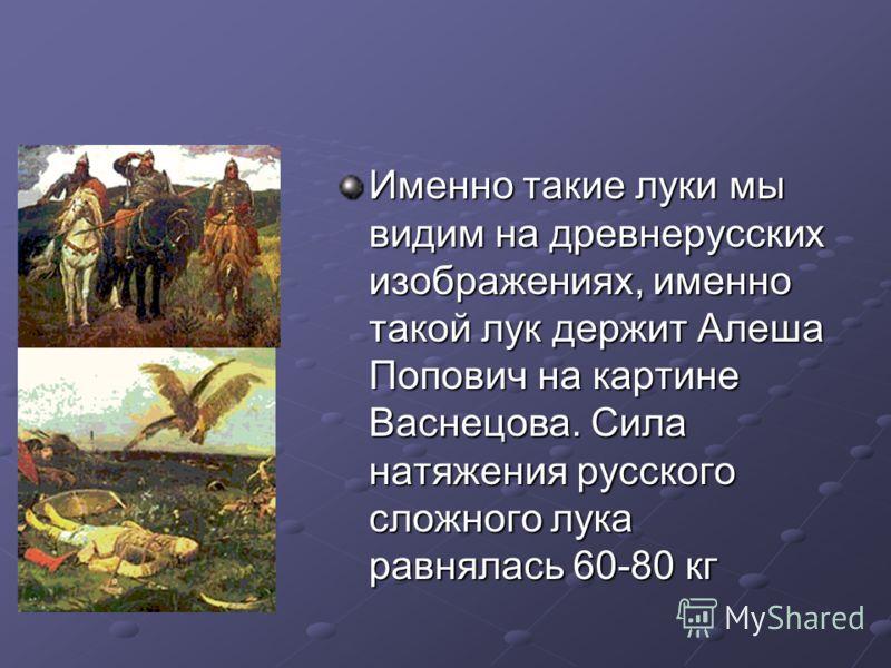 Именно такие луки мы видим на древнерусских изображениях, именно такой лук держит Алеша Попович на картине Васнецова. Сила натяжения русского сложного лука равнялась 60-80 кг
