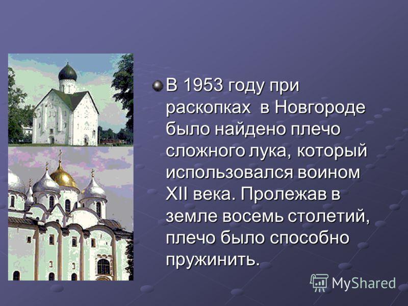 В 1953 году при раскопках в Новгороде было найдено плечо сложного лука, который использовался воином XII века. Пролежав в земле восемь столетий, плечо было способно пружинить.