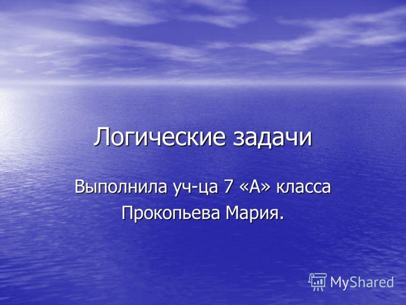 Логические задачи Выполнила уч-ца 7 «А» класса Прокопьева Мария.