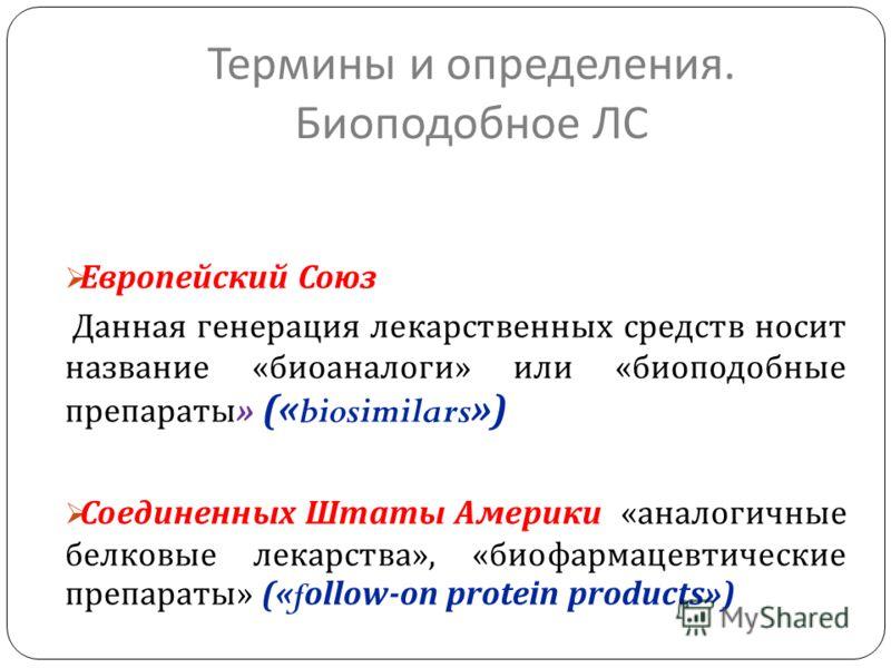 Термины и определения. Биоподобное ЛС Европейский Союз Данная генерация лекарственных средств носит название « биоаналоги » или « биоподобные препараты » («biosimilars») Соединенных Штаты Америки « аналогичные белковые лекарства », « биофармацевтичес