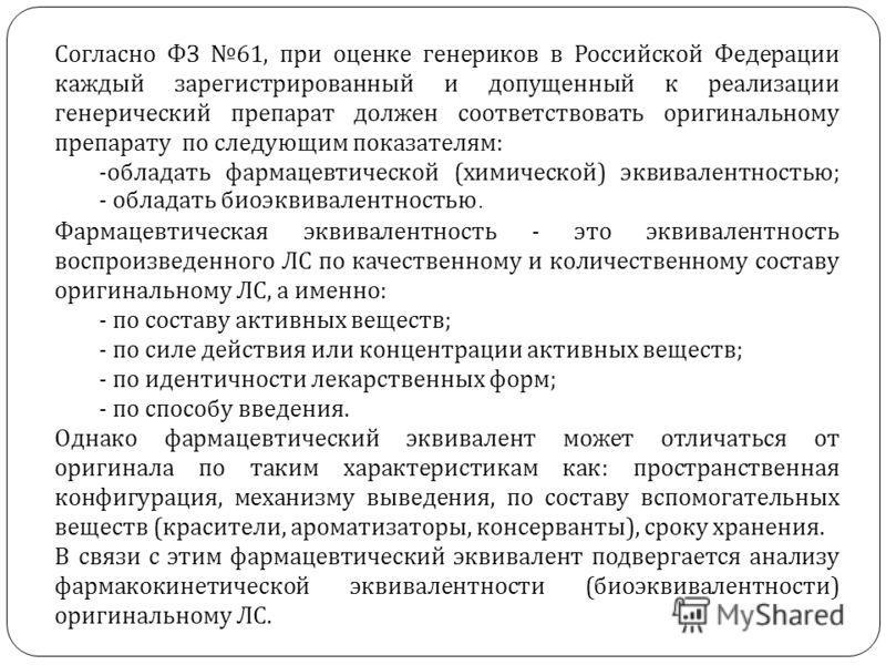 Согласно ФЗ 61, при оценке генериков в Российской Федерации каждый зарегистрированный и допущенный к реализации генерический препарат должен соответствовать оригинальному препарату по следующим показателям : -обладать фармацевтической ( химической )