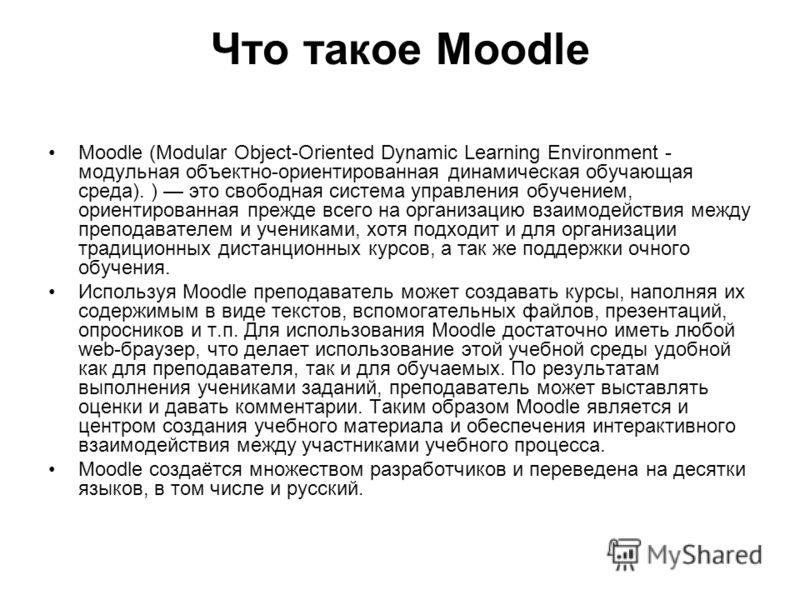 Что такое Мoodle Moodle (Modular Object-Oriented Dynamic Learning Environment - модульная объектно-ориентированная динамическая обучающая среда). ) это свободная система управления обучением, ориентированная прежде всего на организацию взаимодействия