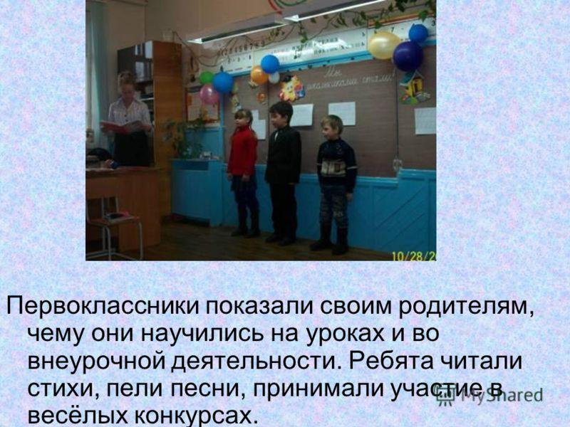 Первоклассники показали своим родителям, чему они научились на уроках и во внеурочной деятельности. Ребята читали стихи, пели песни, принимали участие в весёлых конкурсах.