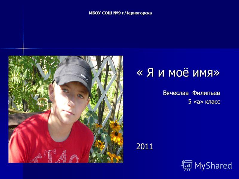 МБОУ СОШ 9 г.Черногорска МБОУ СОШ 9 г.Черногорска « Я и моё имя» « Я и моё имя» Вячеслав Филипьев 5 «а» класс 2011 2011