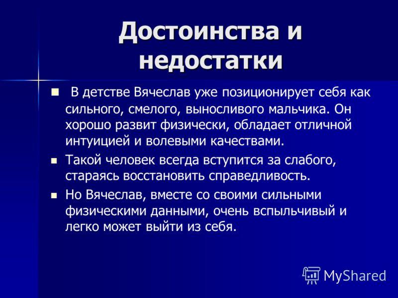 В детстве Вячеслав уже позиционирует себя как сильного, смелого, выносливого мальчика. Он хорошо развит физически, обладает отличной интуицией и волевыми качествами. Такой человек всегда вступится за слабого, стараясь восстановить справедливость. Но